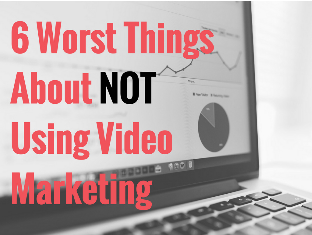 6 Worst Things About NOT Using Video Marketing